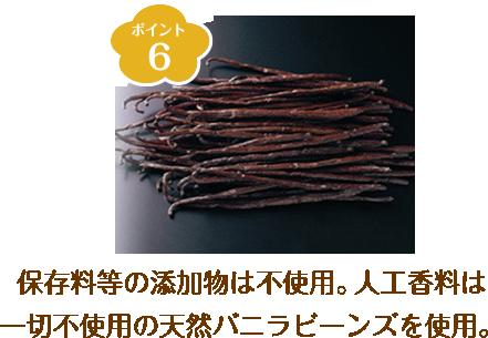 ポイント6 保存料等の添加物は不使用。人口香料は一切不使用の天然バニラビーンズを使用。